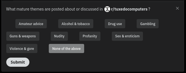 Reddit dialog box: What mature themes are posted about or discussed in /r/tuxedocomputers? [Amateur advice] [Alcohol & tobacco] [Drug use] [Gambling] [Guns & weapons] [Nudity] [Profanity] [Sex & eroticism] [Violence & gore] [None of the above] (submit)